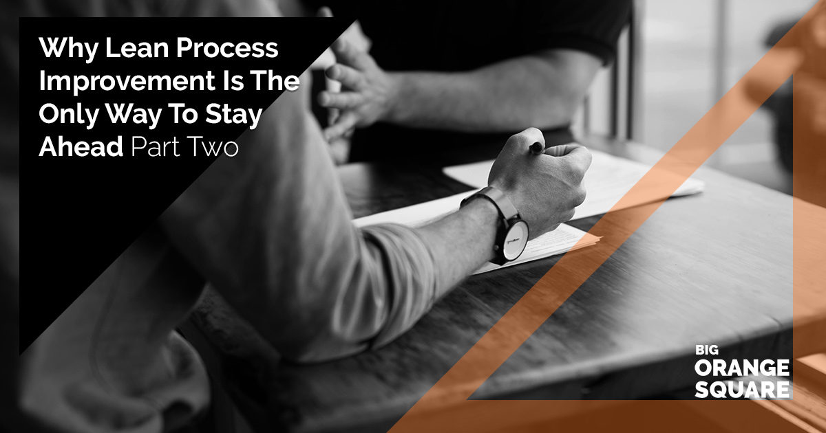 Why Lean Process Improvement Is The Only Way To Stay Ahead: Part Two